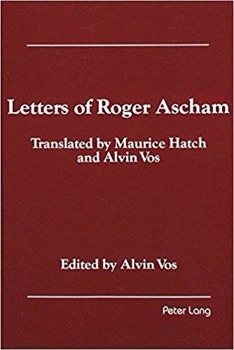 Alvin Vos and Maurice Hatch Letters of Roger Ascham