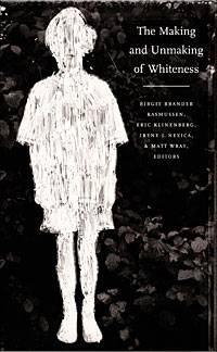 Birgit Brander Rasmussen, Irene Nexica, Matt Wray, and Eric Klinenberg The Making and Unmaking of Whiteness