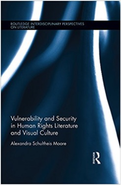 Alexandra Schultheis Moore Vulnerability and Security in Human Rights Literature and Visual Culture